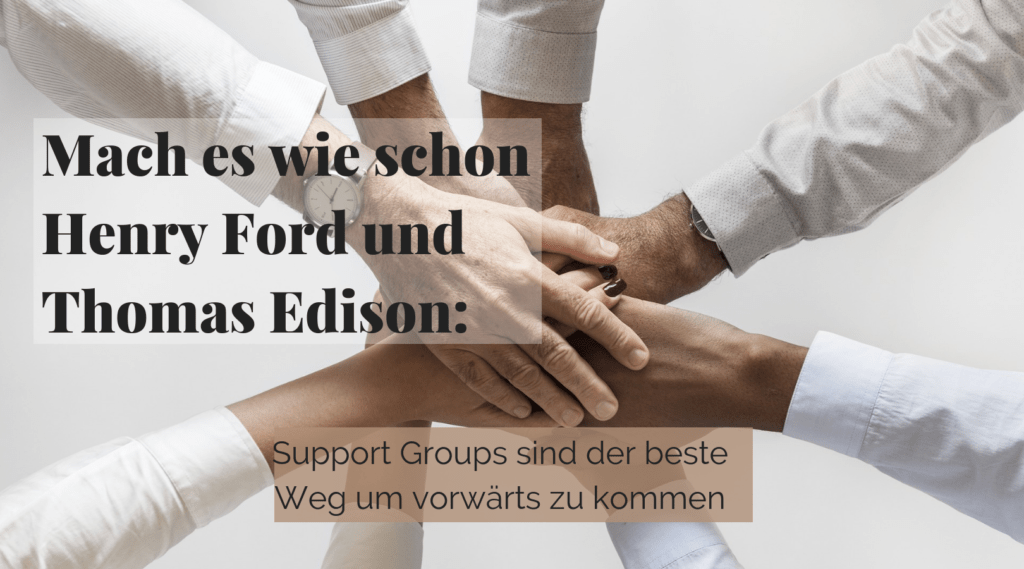 Mach es wie schon Henry Ford und Thomas Edison: Support Groups sind der beste Weg um vorwärts zu kommen