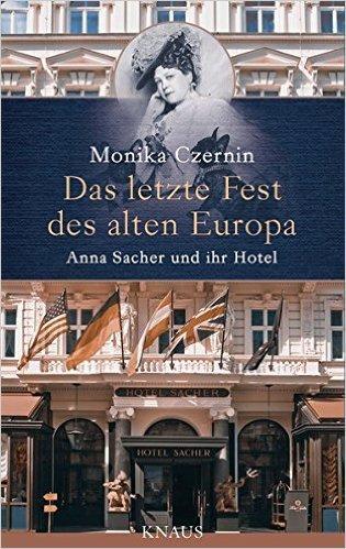 Das letzte Fest des alten Europa: Anna Sacher und ihr Hotel - Monika Czernin