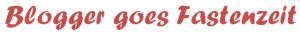 Blogger goes Fastenzeit