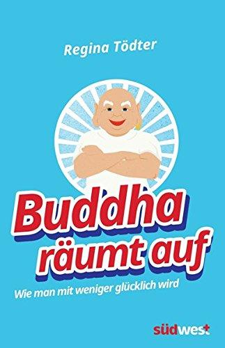 Buddha räumt auf: Wie man mit weniger glücklich wird