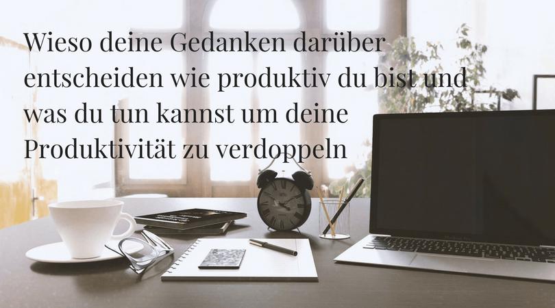 Wieso deine Gedanken darüber entscheiden wie produktiv du bist und was du tun kannst um deine Produktivität zu verdoppeln