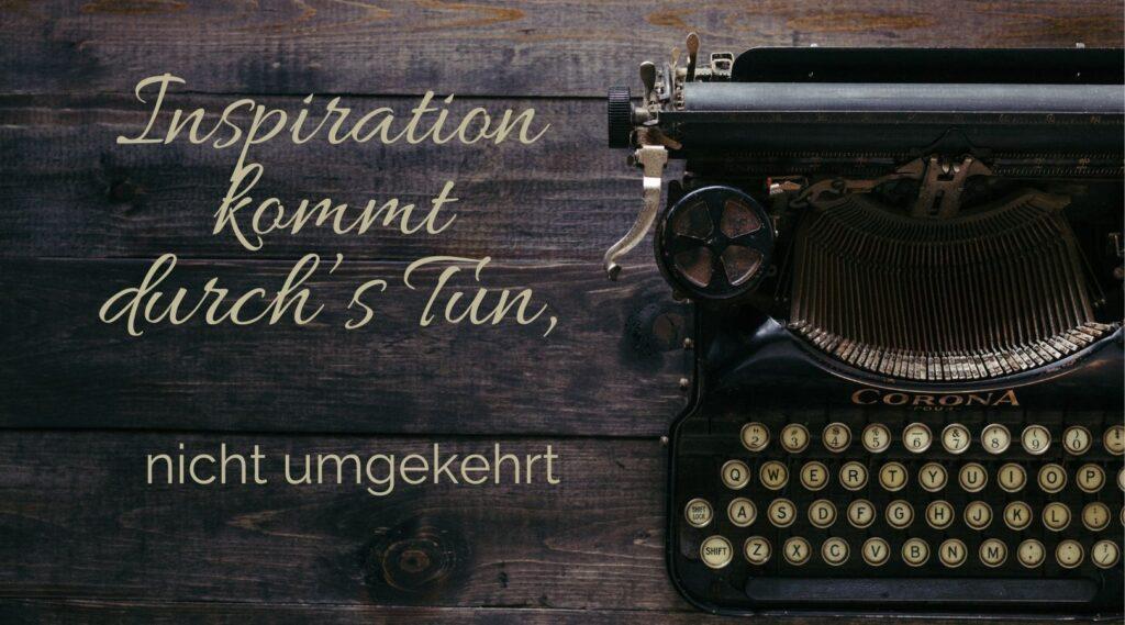 Inspiration kommt durchs Tun